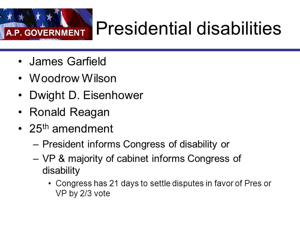 Presidential disabilities James Garfield Woodrow Wilson Dwight D. Eisenhower Ronald Reagan 25 th amendment –President informs Congress of disability o
