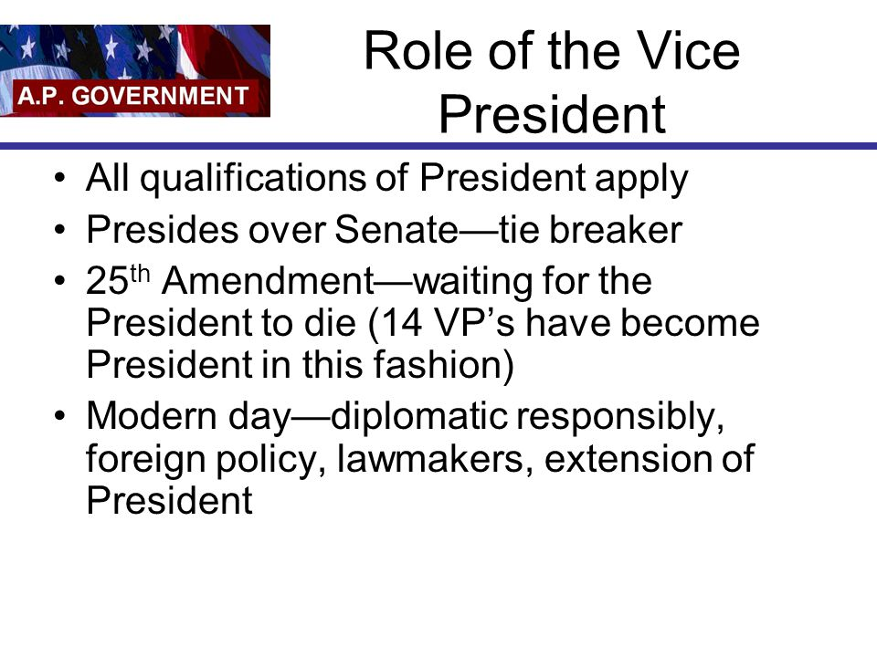 Role of the Vice President All qualifications of President apply Presides over Senate—tie breaker 25 th Amendment—waiting for the President to die (14