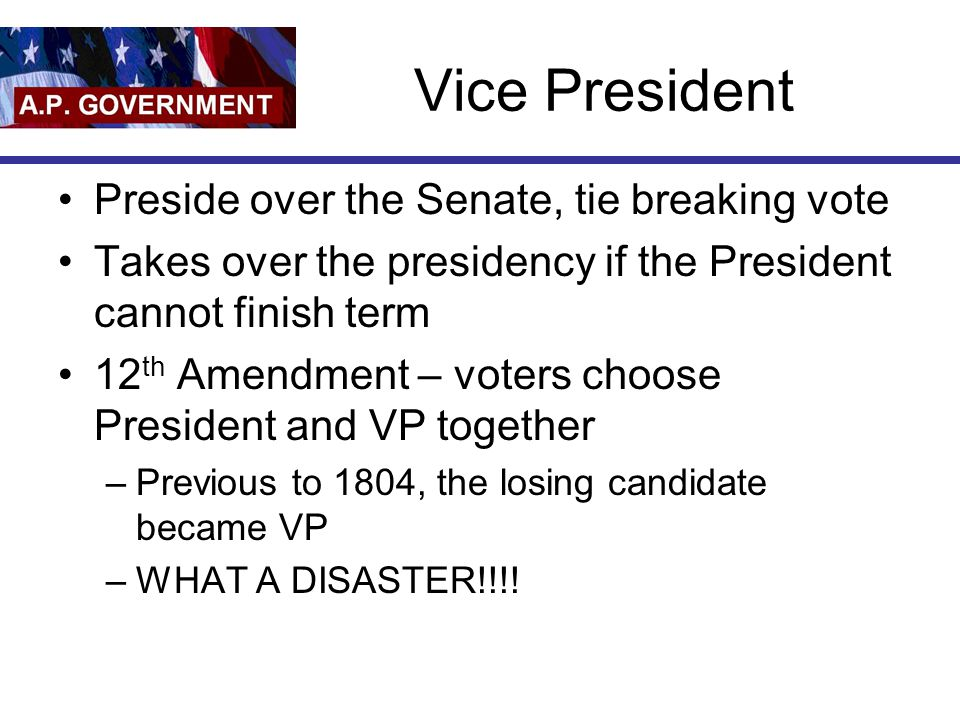 Vice President Preside over the Senate, tie breaking vote Takes over the presidency if the President cannot finish term 12 th Amendment – voters choos