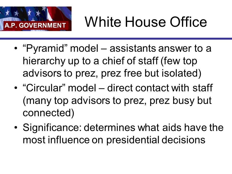"""White House Office """"Pyramid"""" model – assistants answer to a hierarchy up to a chief of staff (few top advisors to prez, prez free but isolated) """"Circu"""