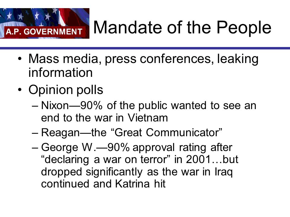 Mandate of the People Mass media, press conferences, leaking information Opinion polls –Nixon—90% of the public wanted to see an end to the war in Vie