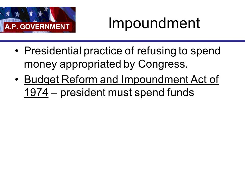 Impoundment Presidential practice of refusing to spend money appropriated by Congress. Budget Reform and Impoundment Act of 1974 – president must spen
