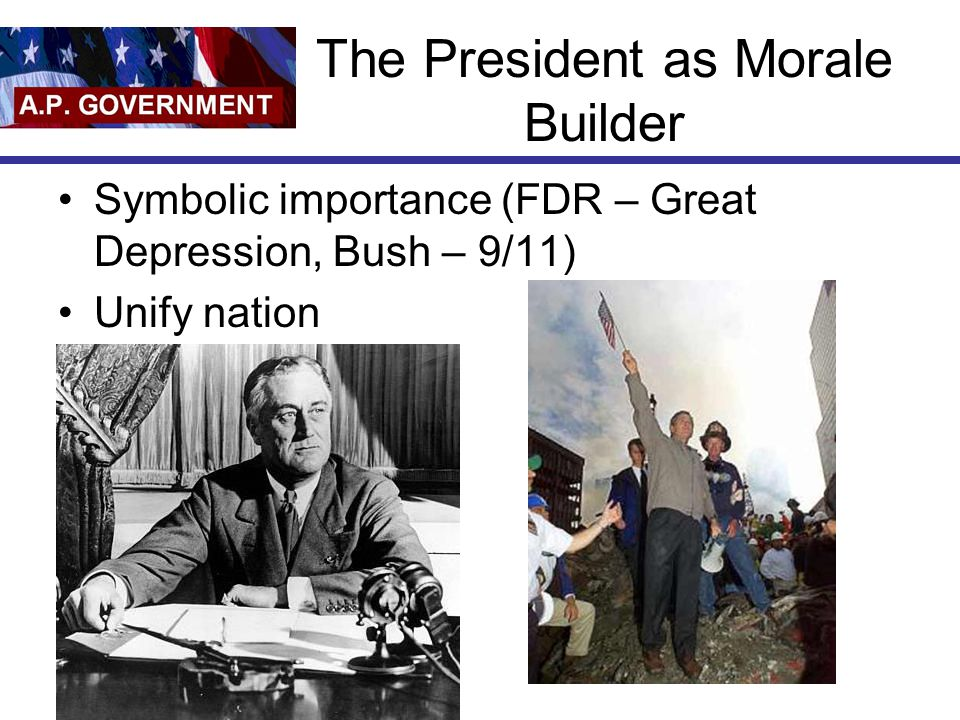 The President as Morale Builder Symbolic importance (FDR – Great Depression, Bush – 9/11) Unify nation