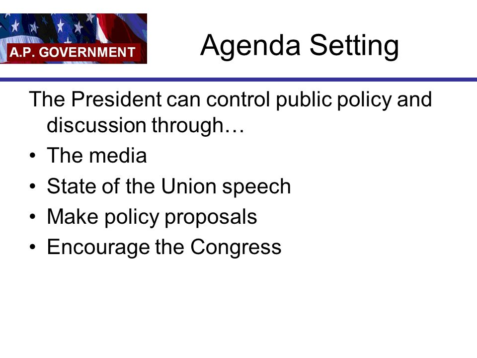 Agenda Setting The President can control public policy and discussion through… The media State of the Union speech Make policy proposals Encourage the