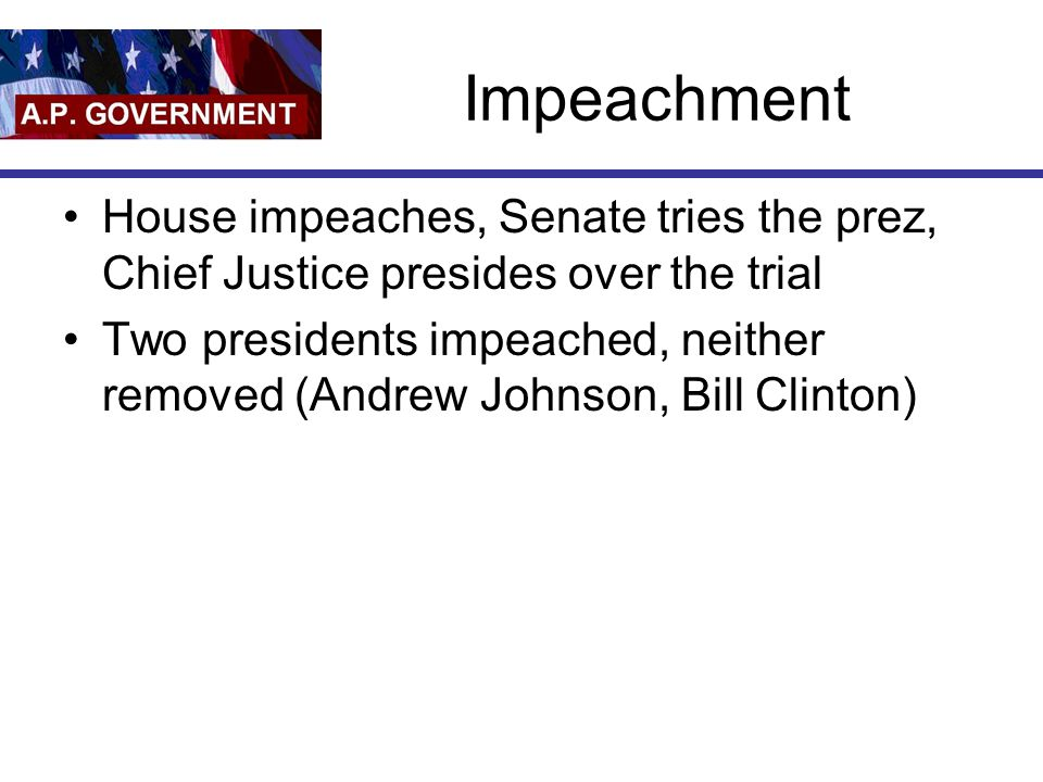 Impeachment House impeaches, Senate tries the prez, Chief Justice presides over the trial Two presidents impeached, neither removed (Andrew Johnson, B