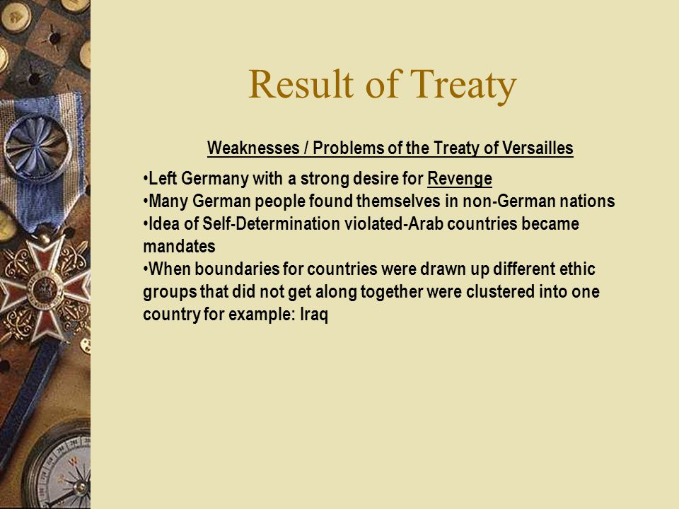 Treaty of Versailles Signed Ended WW I: Treaty of Versailles Signed June 28 th, 1919 a)All of the 4 European Empires Reduced in Size b)New Countries Created in Europe c) Ottoman Empire-Divided into new countries & Mandated by Britain & France d) Arabs – Wanted Independence German a) Empire Lost Territory b) Made Repay War Reparations c) Made Reduce Size of Army / Navy d) War Guilt Clause -Germany made admit to starting WW I