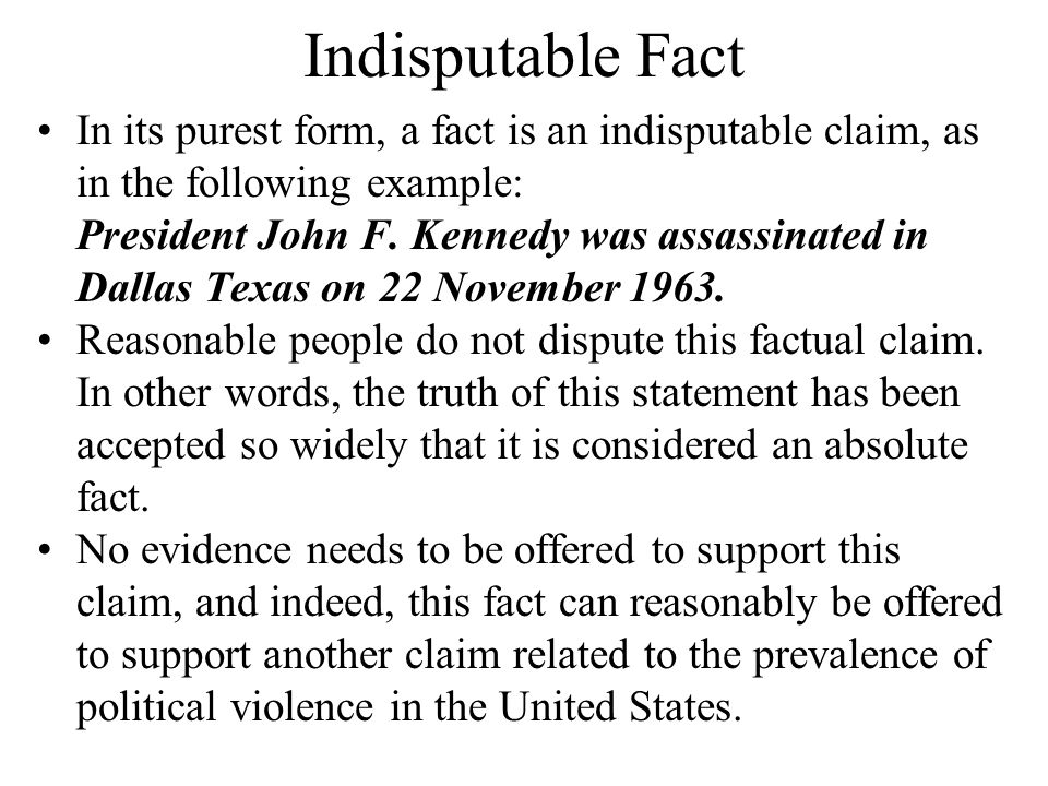 Indisputable Fact In its purest form, a fact is an indisputable claim, as in the following example: President John F.