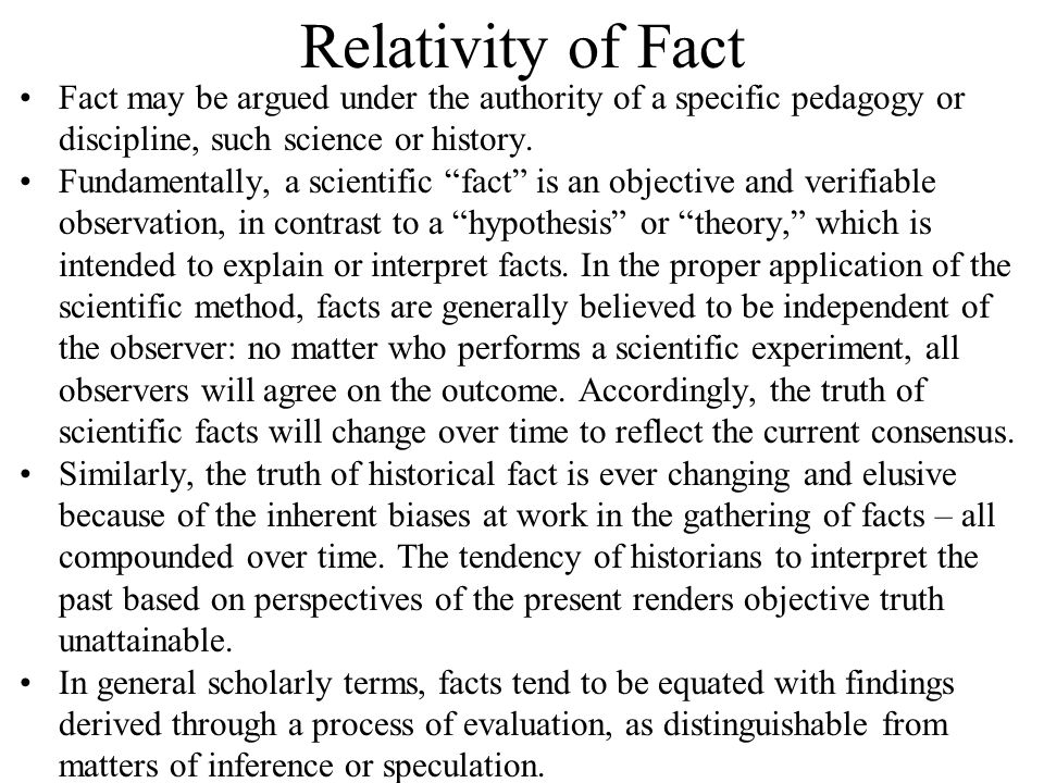Relativity of Fact Fact may be argued under the authority of a specific pedagogy or discipline, such science or history.