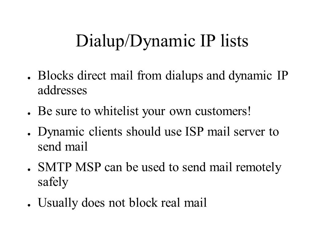 Dialup/Dynamic IP lists ● Blocks direct mail from dialups and dynamic IP addresses ● Be sure to whitelist your own customers.
