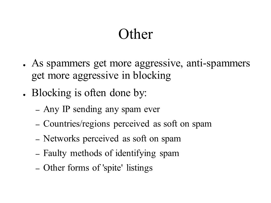 Other ● As spammers get more aggressive, anti-spammers get more aggressive in blocking ● Blocking is often done by: – Any IP sending any spam ever – Countries/regions perceived as soft on spam – Networks perceived as soft on spam – Faulty methods of identifying spam – Other forms of spite listings