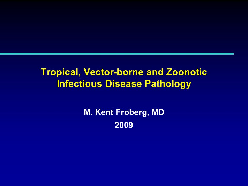 Tropical, Vector-borne and Zoonotic Infectious Disease Pathology M. Kent Froberg, MD 2009
