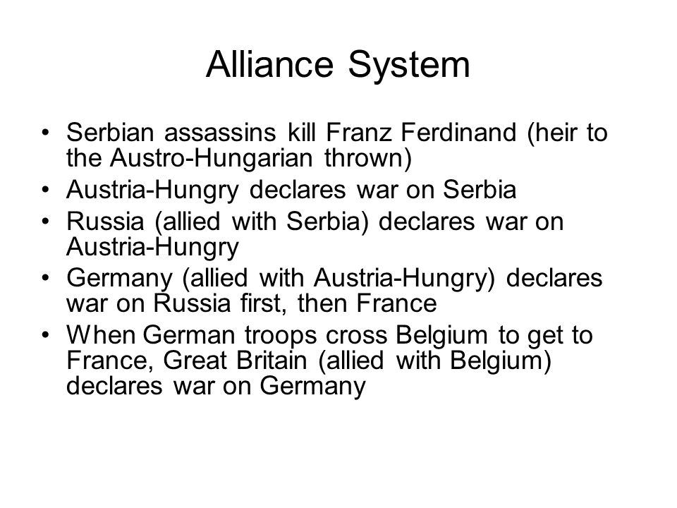 Alliance System Serbian assassins kill Franz Ferdinand (heir to the Austro-Hungarian thrown) Austria-Hungry declares war on Serbia Russia (allied with Serbia) declares war on Austria-Hungry Germany (allied with Austria-Hungry) declares war on Russia first, then France When German troops cross Belgium to get to France, Great Britain (allied with Belgium) declares war on Germany