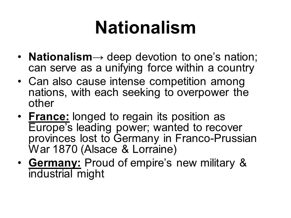 Nationalism Nationalism→ deep devotion to one's nation; can serve as a unifying force within a country Can also cause intense competition among nations, with each seeking to overpower the other France: longed to regain its position as Europe's leading power; wanted to recover provinces lost to Germany in Franco-Prussian War 1870 (Alsace & Lorraine) Germany: Proud of empire's new military & industrial might