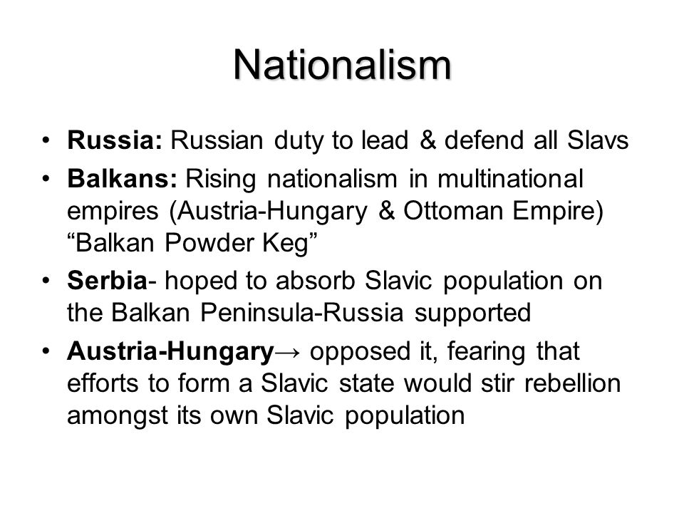 Nationalism Russia: Russian duty to lead & defend all Slavs Balkans: Rising nationalism in multinational empires (Austria-Hungary & Ottoman Empire) Balkan Powder Keg Serbia- hoped to absorb Slavic population on the Balkan Peninsula-Russia supported Austria-Hungary→ opposed it, fearing that efforts to form a Slavic state would stir rebellion amongst its own Slavic population
