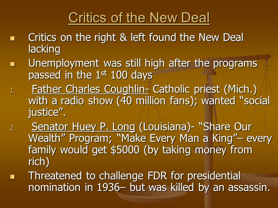 Critics of the New Deal Critics on the right & left found the New Deal lacking Critics on the right & left found the New Deal lacking Unemployment was still high after the programs passed in the 1 st 100 days Unemployment was still high after the programs passed in the 1 st 100 days 1.