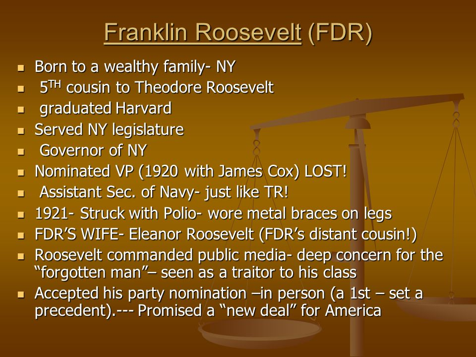 Franklin Roosevelt (FDR) Born to a wealthy family- NY Born to a wealthy family- NY 5 TH cousin to Theodore Roosevelt 5 TH cousin to Theodore Roosevelt graduated Harvard graduated Harvard Served NY legislature Served NY legislature Governor of NY Governor of NY Nominated VP (1920 with James Cox) LOST.