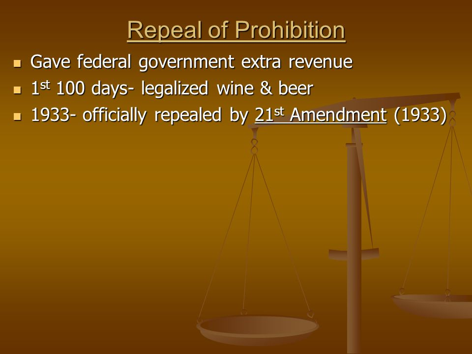 Repeal of Prohibition Gave federal government extra revenue Gave federal government extra revenue 1 st 100 days- legalized wine & beer 1 st 100 days- legalized wine & beer 1933- officially repealed by 21 st Amendment (1933) 1933- officially repealed by 21 st Amendment (1933)