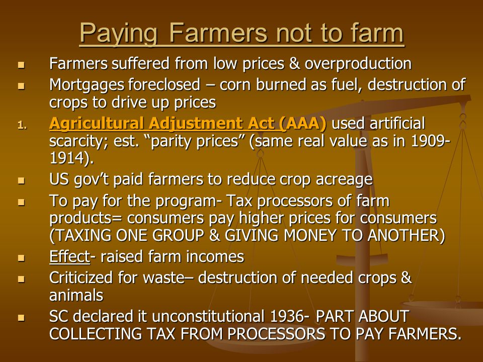 Paying Farmers not to farm Farmers suffered from low prices & overproduction Farmers suffered from low prices & overproduction Mortgages foreclosed – corn burned as fuel, destruction of crops to drive up prices Mortgages foreclosed – corn burned as fuel, destruction of crops to drive up prices 1.