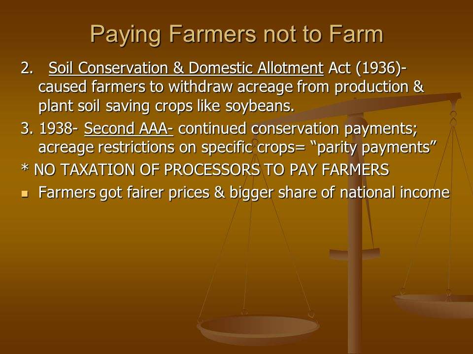 Paying Farmers not to Farm 2. Soil Conservation & Domestic Allotment Act (1936)- caused farmers to withdraw acreage from production & plant soil savin