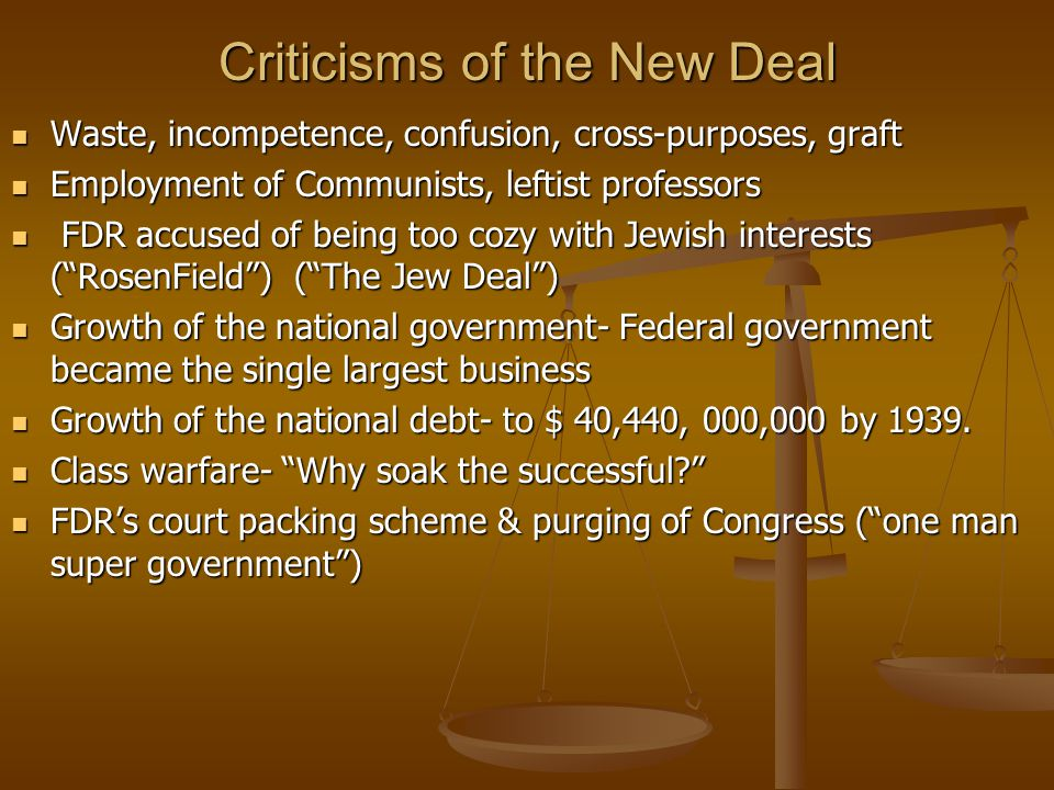 Criticisms of the New Deal Waste, incompetence, confusion, cross-purposes, graft Waste, incompetence, confusion, cross-purposes, graft Employment of Communists, leftist professors Employment of Communists, leftist professors FDR accused of being too cozy with Jewish interests ( RosenField ) ( The Jew Deal ) FDR accused of being too cozy with Jewish interests ( RosenField ) ( The Jew Deal ) Growth of the national government- Federal government became the single largest business Growth of the national government- Federal government became the single largest business Growth of the national debt- to $ 40,440, 000,000 by 1939.