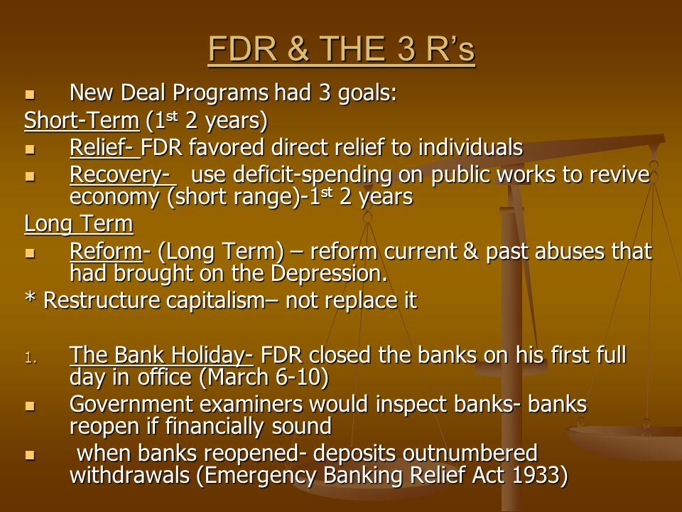 FDR & THE 3 R's New Deal Programs had 3 goals: New Deal Programs had 3 goals: Short-Term (1 st 2 years) Relief- FDR favored direct relief to individuals Relief- FDR favored direct relief to individuals Recovery- use deficit-spending on public works to revive economy (short range)-1 st 2 years Recovery- use deficit-spending on public works to revive economy (short range)-1 st 2 years Long Term Reform- (Long Term) – reform current & past abuses that had brought on the Depression.