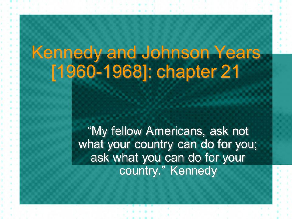 """Kennedy and Johnson Years [1960-1968]: chapter 21 """"My fellow Americans, ask not what your country can do for you; ask what you can do for your country"""