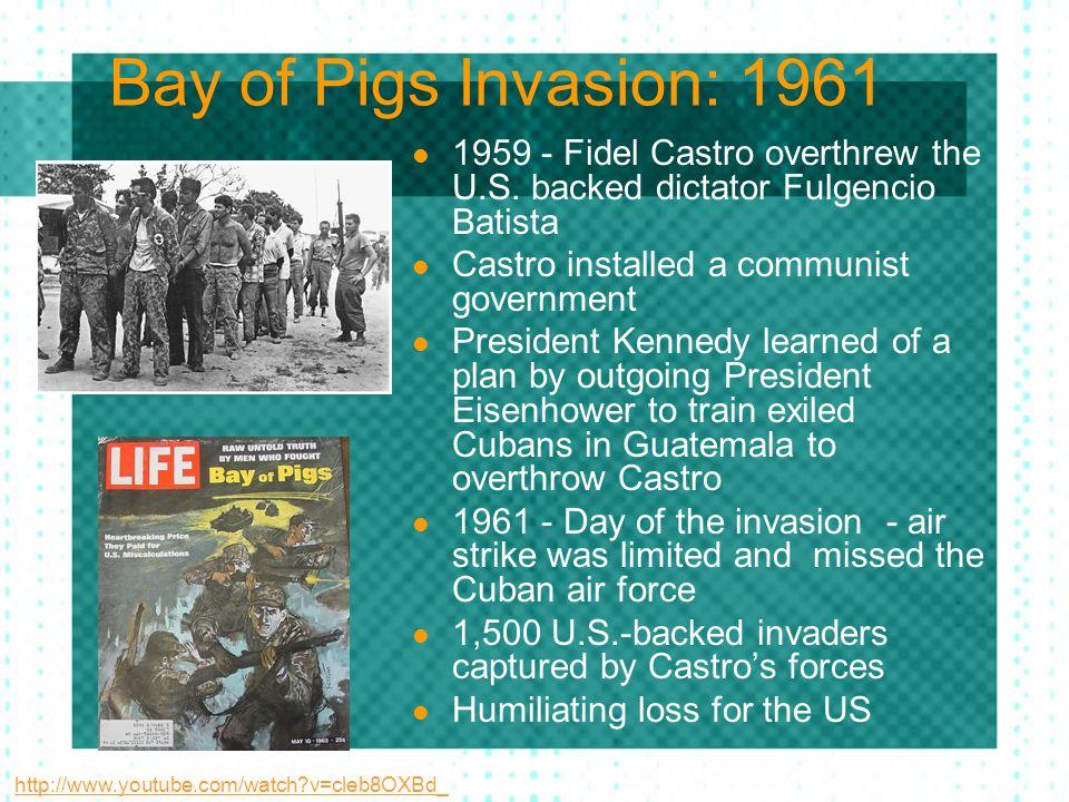 Bay of Pigs Invasion: 1961 1959 - Fidel Castro overthrew the U.S. backed dictator Fulgencio Batista Castro installed a communist government President
