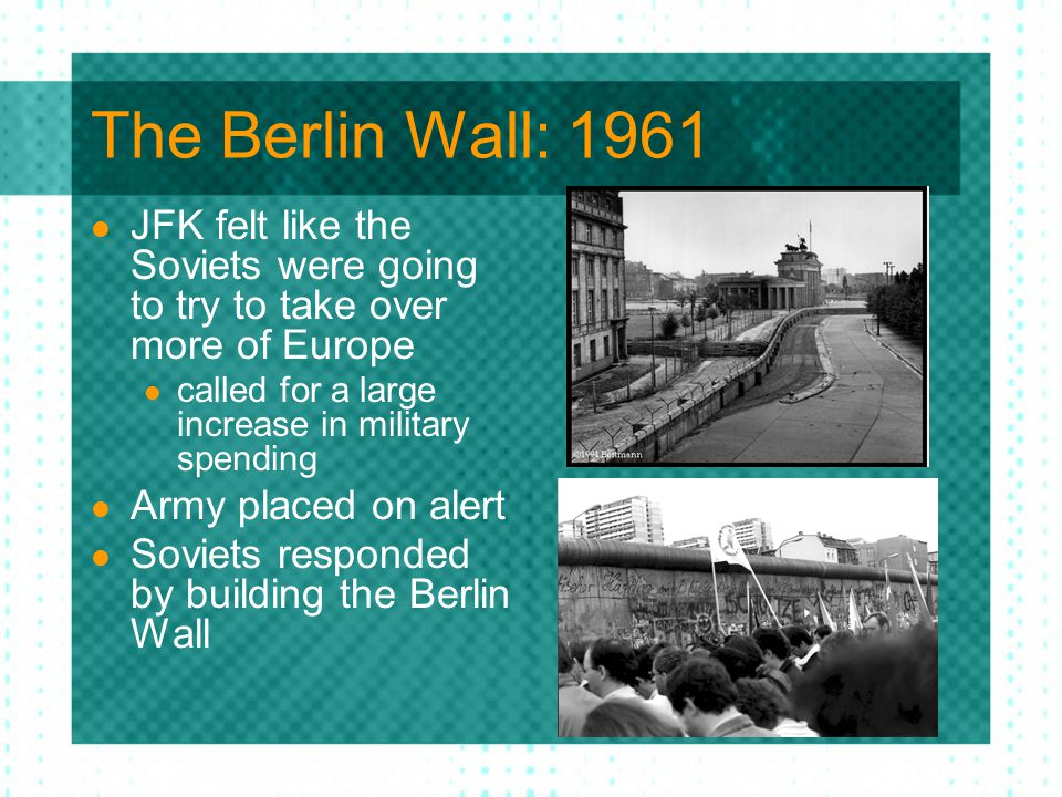 The Berlin Wall: 1961 JFK felt like the Soviets were going to try to take over more of Europe called for a large increase in military spending Army pl