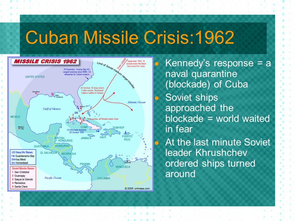Cuban Missile Crisis:1962 Kennedy's response = a naval quarantine (blockade) of Cuba Soviet ships approached the blockade = world waited in fear At th