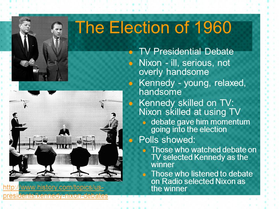 The Election of 1960 TV Presidential Debate Nixon - ill, serious, not overly handsome Kennedy - young, relaxed, handsome Kennedy skilled on TV: Nixon