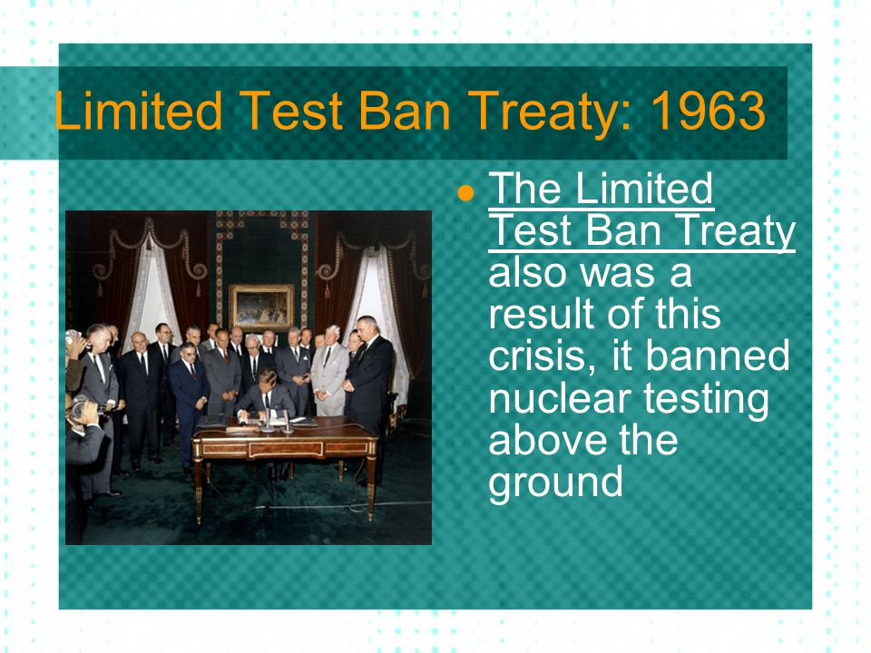 Limited Test Ban Treaty: 1963 The Limited Test Ban Treaty also was a result of this crisis, it banned nuclear testing above the ground