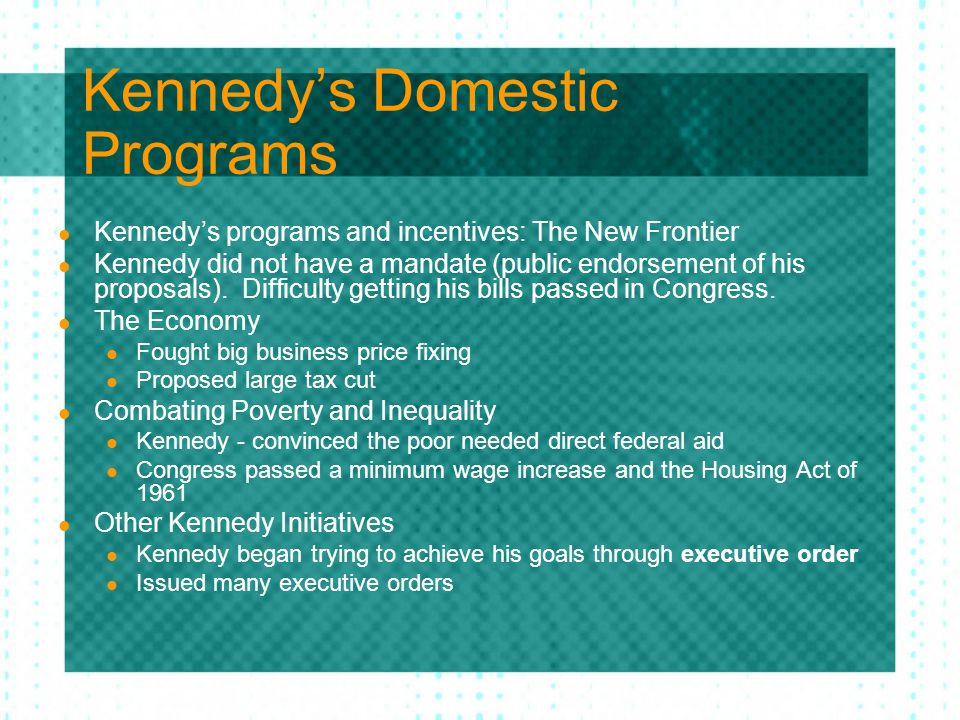 Kennedy's Domestic Programs Kennedy's programs and incentives: The New Frontier Kennedy did not have a mandate (public endorsement of his proposals).