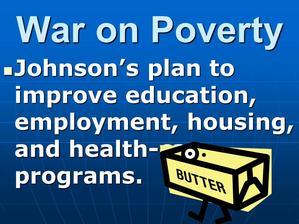 War on Poverty Johnson's plan to improve education, employment, housing, and health-care programs.