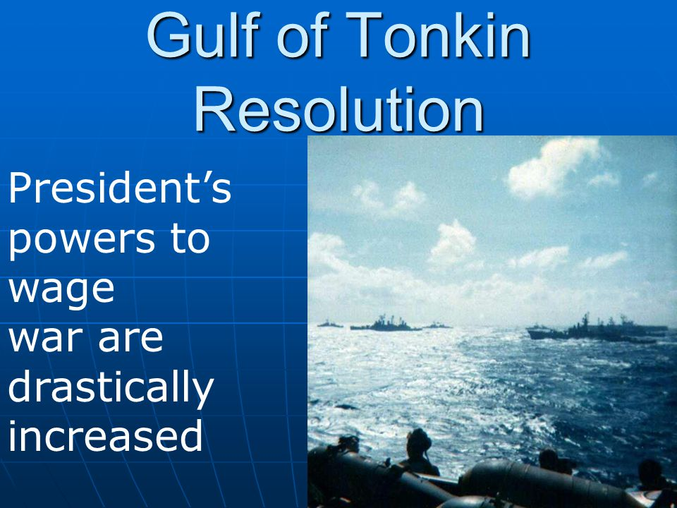 Gulf of Tonkin Resolution President's powers to wage war are drastically increased