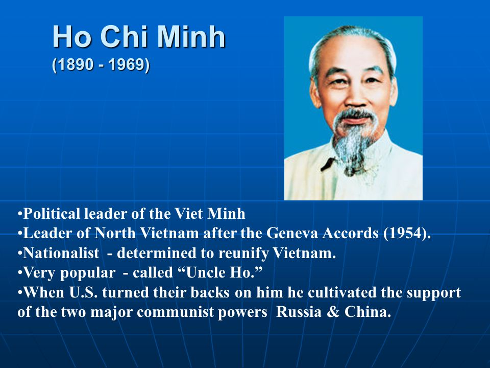 Ho Chi Minh (1890 - 1969) Political leader of the Viet Minh Leader of North Vietnam after the Geneva Accords (1954).