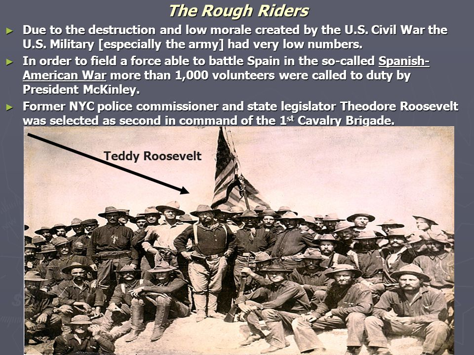 The Rough Riders ► Due to the destruction and low morale created by the U.S. Civil War the U.S. Military [especially the army] had very low numbers. ►