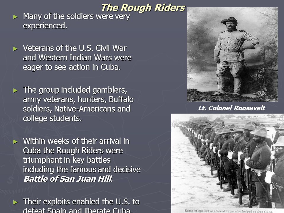 The Rough Riders ► Many of the soldiers were very experienced. ► Veterans of the U.S. Civil War and Western Indian Wars were eager to see action in Cu