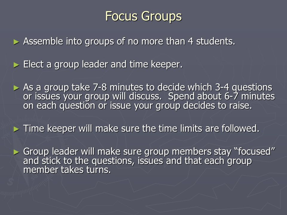 Focus Groups ► Assemble into groups of no more than 4 students. ► Elect a group leader and time keeper. ► As a group take 7-8 minutes to decide which