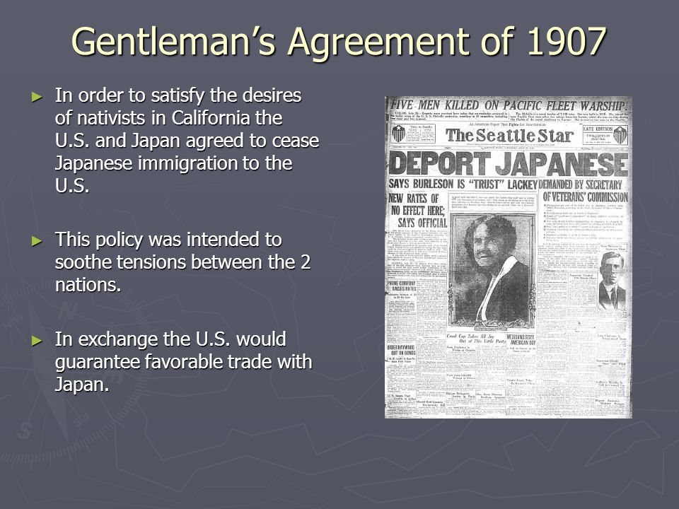 Gentleman's Agreement of 1907 ► In order to satisfy the desires of nativists in California the U.S. and Japan agreed to cease Japanese immigration to