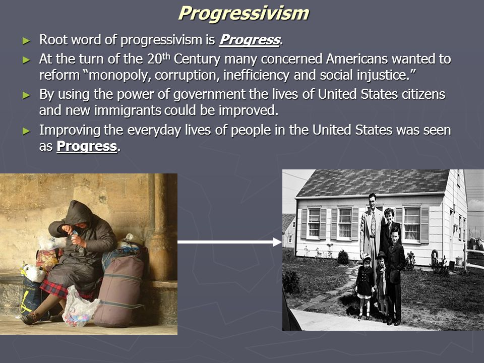 "Progressivism ► Root word of progressivism is Progress. ► At the turn of the 20 th Century many concerned Americans wanted to reform ""monopoly, corrup"