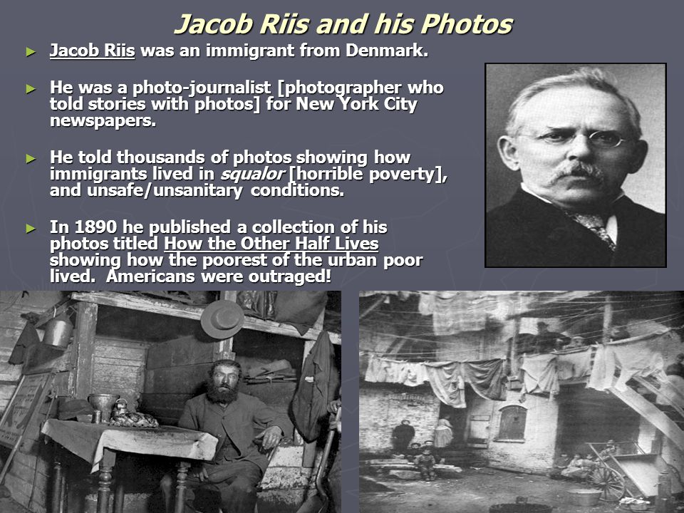Jacob Riis and his Photos ► Jacob Riis was an immigrant from Denmark. ► He was a photo-journalist [photographer who told stories with photos] for New