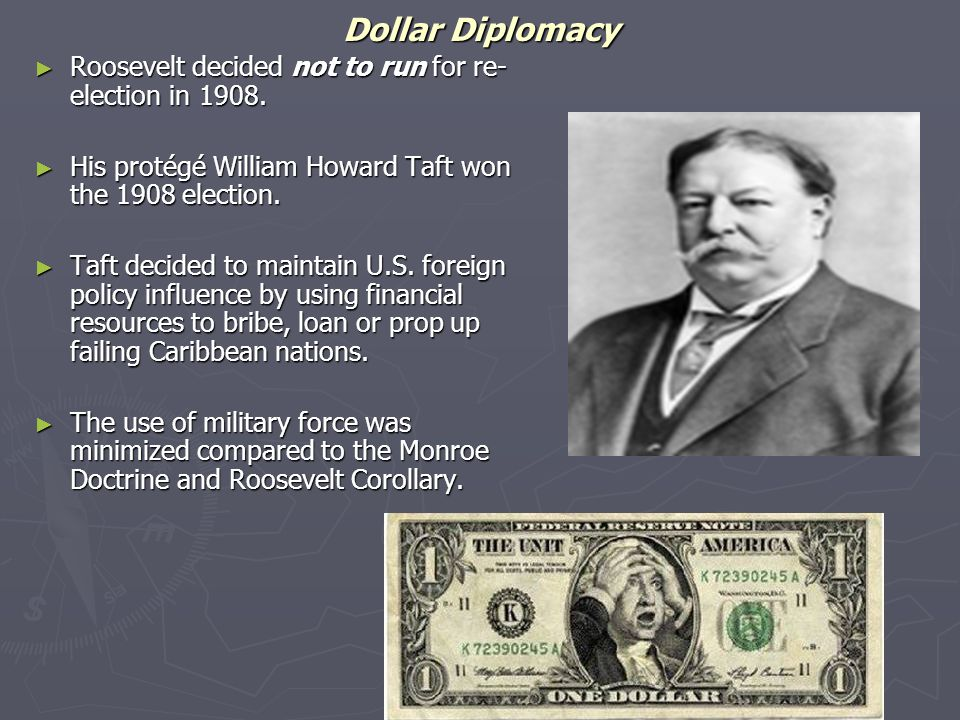 Dollar Diplomacy ► Roosevelt decided not to run for re- election in 1908. ► His protégé William Howard Taft won the 1908 election. ► Taft decided to m