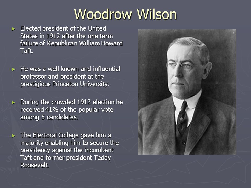 Woodrow Wilson ► Elected president of the United States in 1912 after the one term failure of Republican William Howard Taft. ► He was a well known an