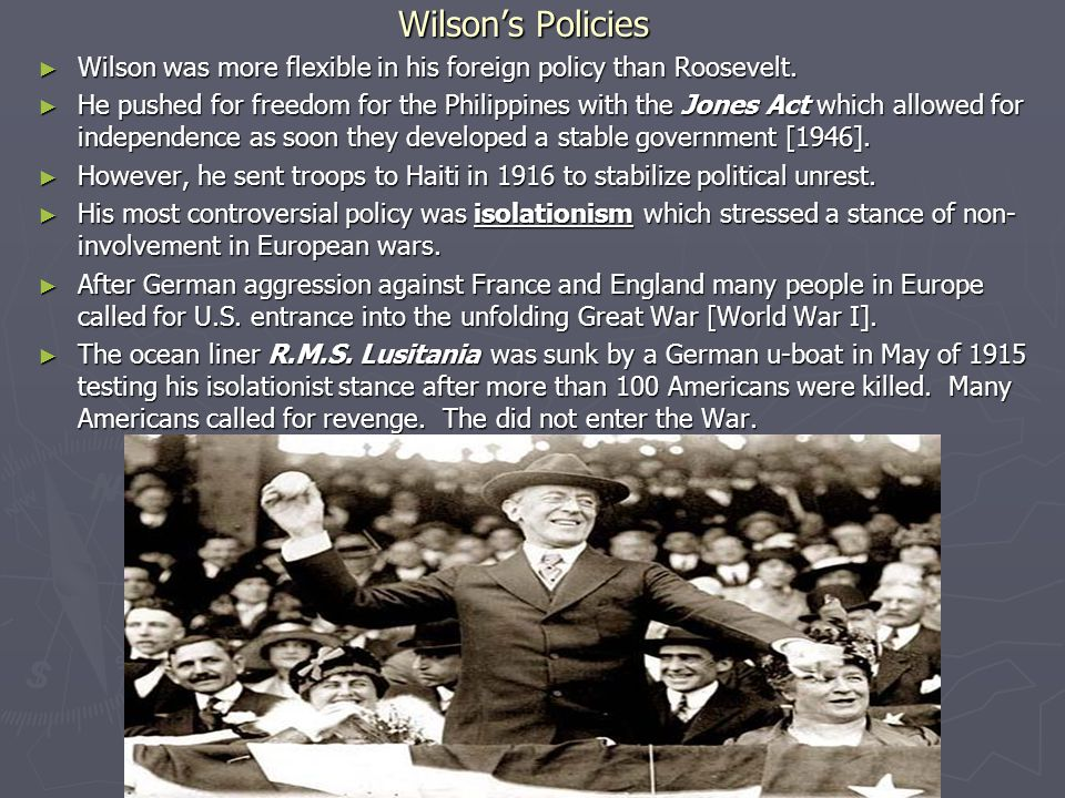 Wilson's Policies ► Wilson was more flexible in his foreign policy than Roosevelt. ► He pushed for freedom for the Philippines with the Jones Act whic