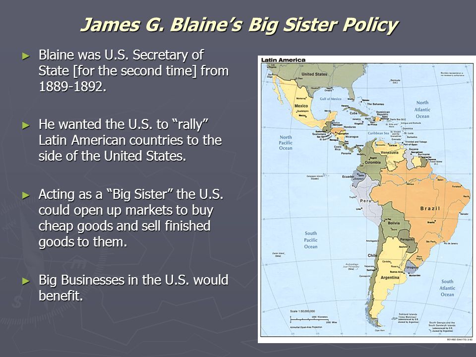 "James G. Blaine's Big Sister Policy ► Blaine was U.S. Secretary of State [for the second time] from 1889-1892. ► He wanted the U.S. to ""rally"" Latin A"