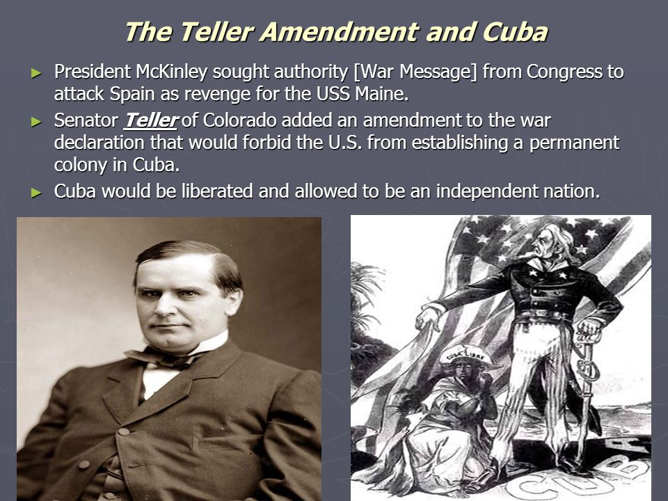 The Teller Amendment and Cuba ► President McKinley sought authority [War Message] from Congress to attack Spain as revenge for the USS Maine. ► Senato