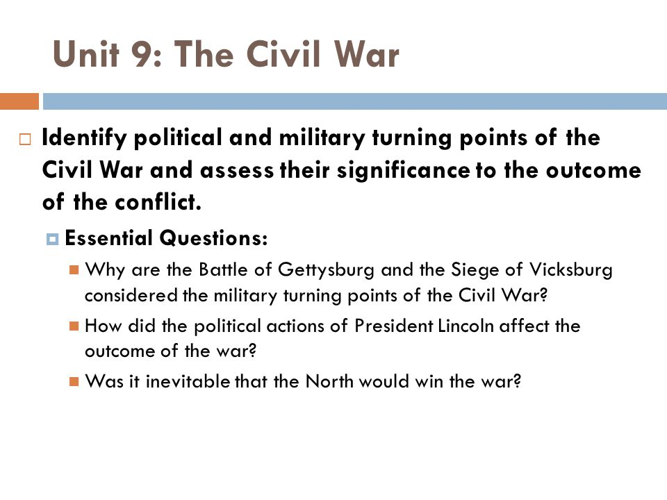 Unit 9: The Civil War  Identify political and military turning points of the Civil War and assess their significance to the outcome of the conflict.