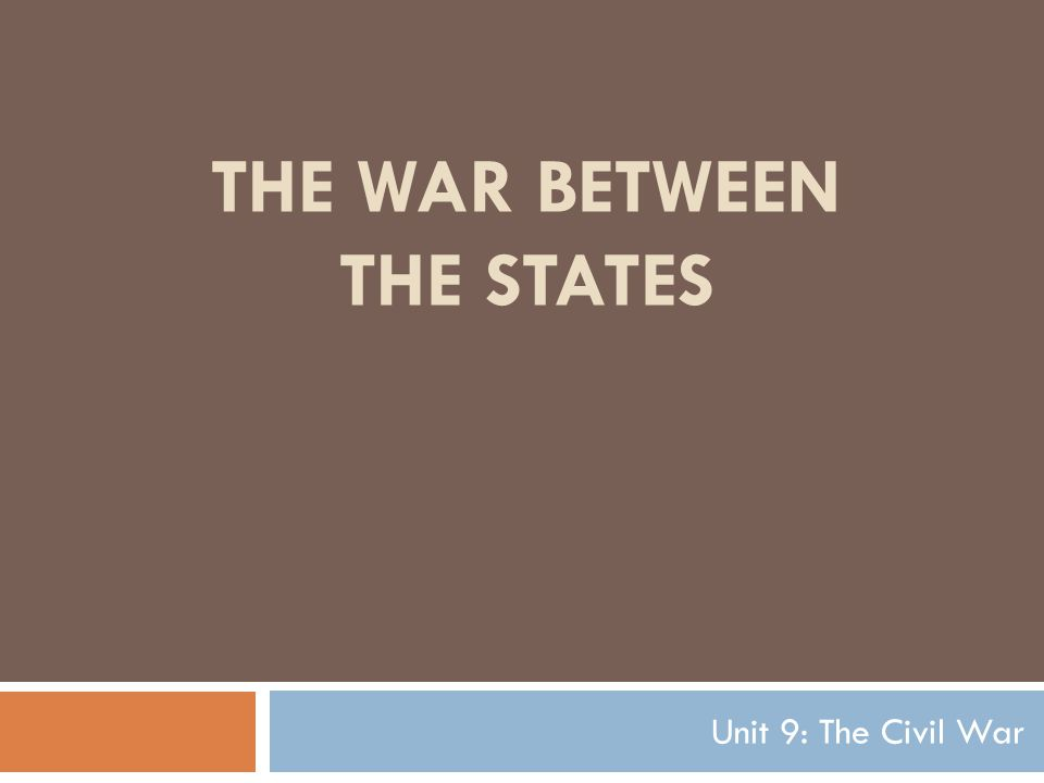 THE WAR BETWEEN THE STATES Unit 9: The Civil War