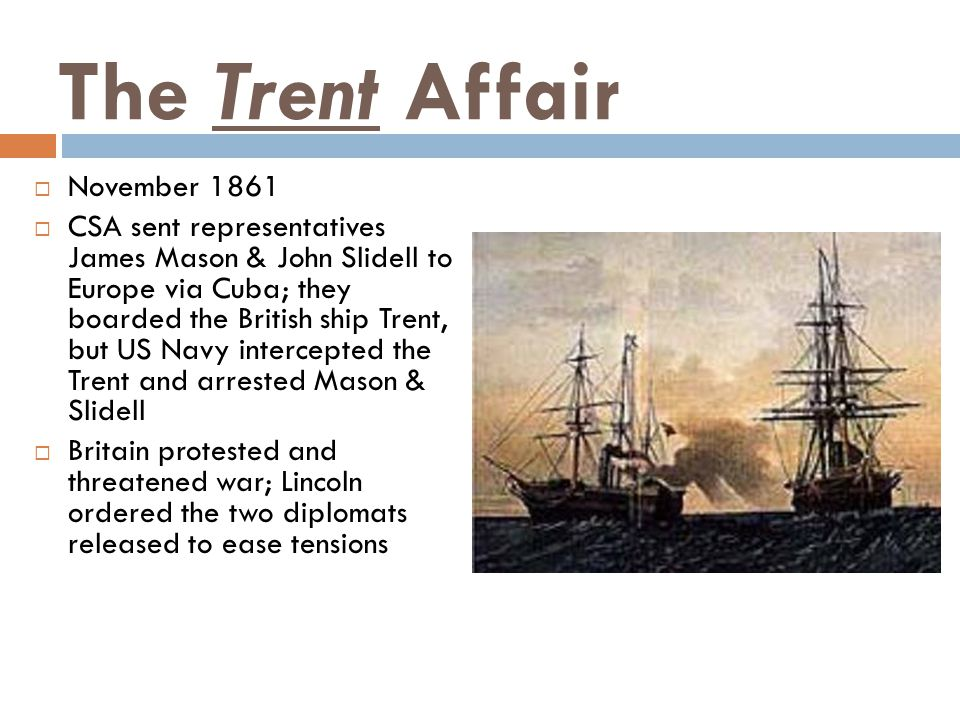 The Trent Affair  November 1861  CSA sent representatives James Mason & John Slidell to Europe via Cuba; they boarded the British ship Trent, but US Navy intercepted the Trent and arrested Mason & Slidell  Britain protested and threatened war; Lincoln ordered the two diplomats released to ease tensions