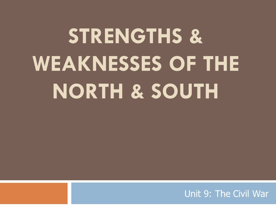 STRENGTHS & WEAKNESSES OF THE NORTH & SOUTH Unit 9: The Civil War